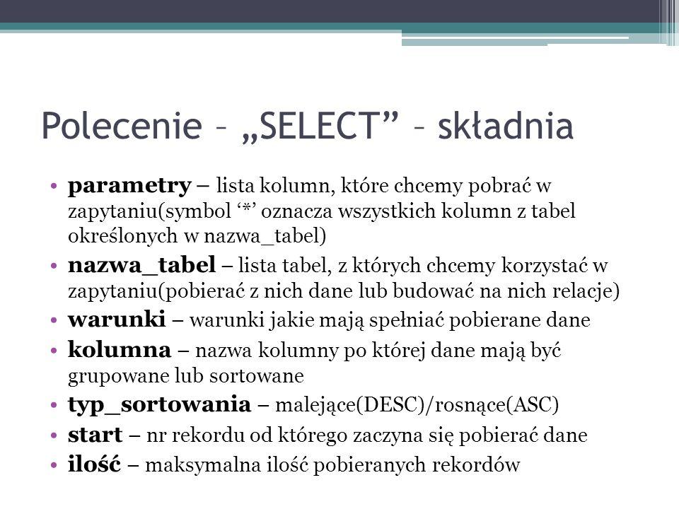 Polecenie – SELECT – składnia parametry – lista kolumn, które chcemy pobrać w zapytaniu(symbol * oznacza wszystkich kolumn z tabel określonych w nazwa