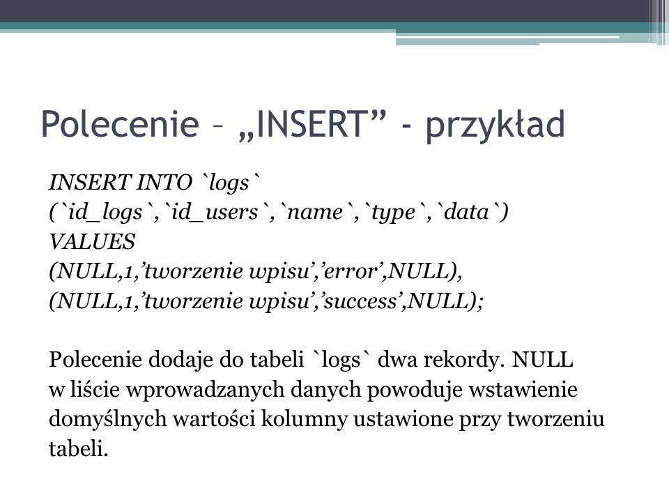 Polecenie – INSERT - przykład INSERT INTO `logs` (`id_logs`,`id_users`,`name`,`type`,`data`) VALUES (NULL,1,tworzenie wpisu,error,NULL), (NULL,1,tworz