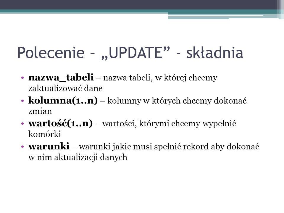 Polecenie – UPDATE - składnia nazwa_tabeli – nazwa tabeli, w której chcemy zaktualizować dane kolumna(1..n) – kolumny w których chcemy dokonać zmian w