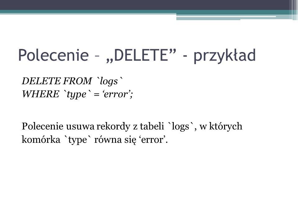 Polecenie – DELETE - przykład DELETE FROM `logs` WHERE `type` = error; Polecenie usuwa rekordy z tabeli `logs`, w których komórka `type` równa się err