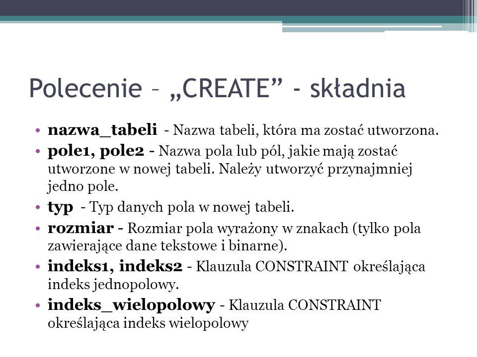 Polecenie – CREATE - składnia nazwa_tabeli - Nazwa tabeli, która ma zostać utworzona. pole1, pole2 - Nazwa pola lub pól, jakie mają zostać utworzone w