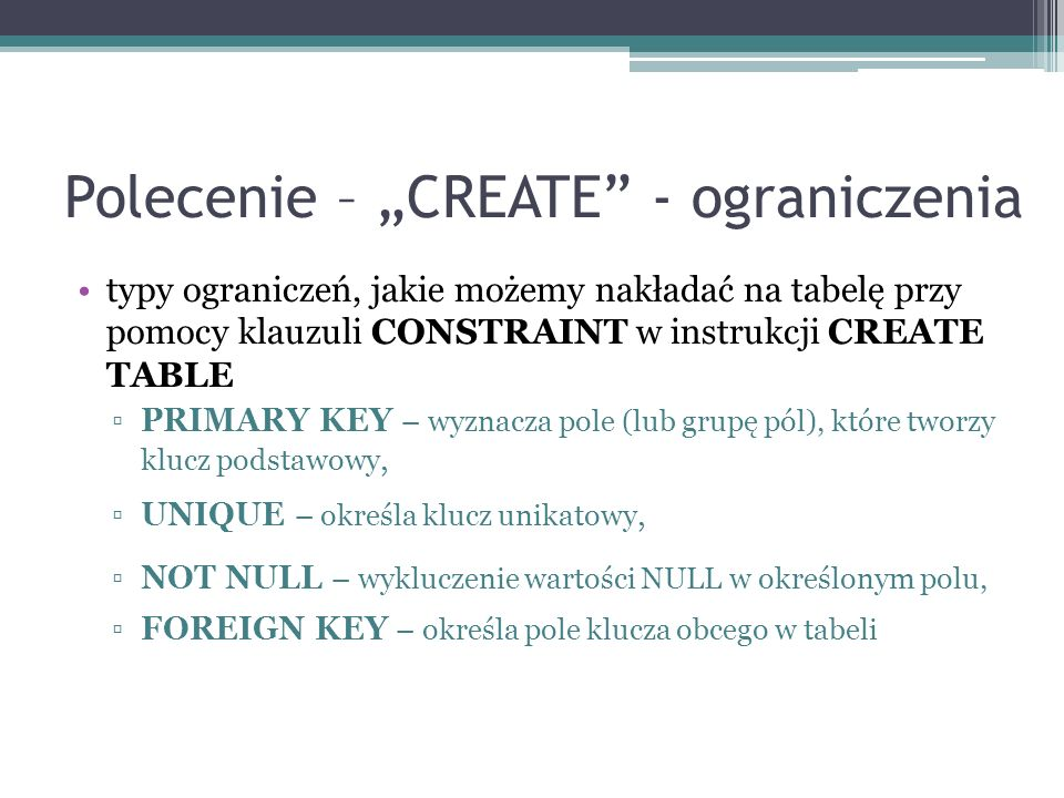 Polecenie – CREATE - ograniczenia typy ograniczeń, jakie możemy nakładać na tabelę przy pomocy klauzuli CONSTRAINT w instrukcji CREATE TABLE PRIMARY K