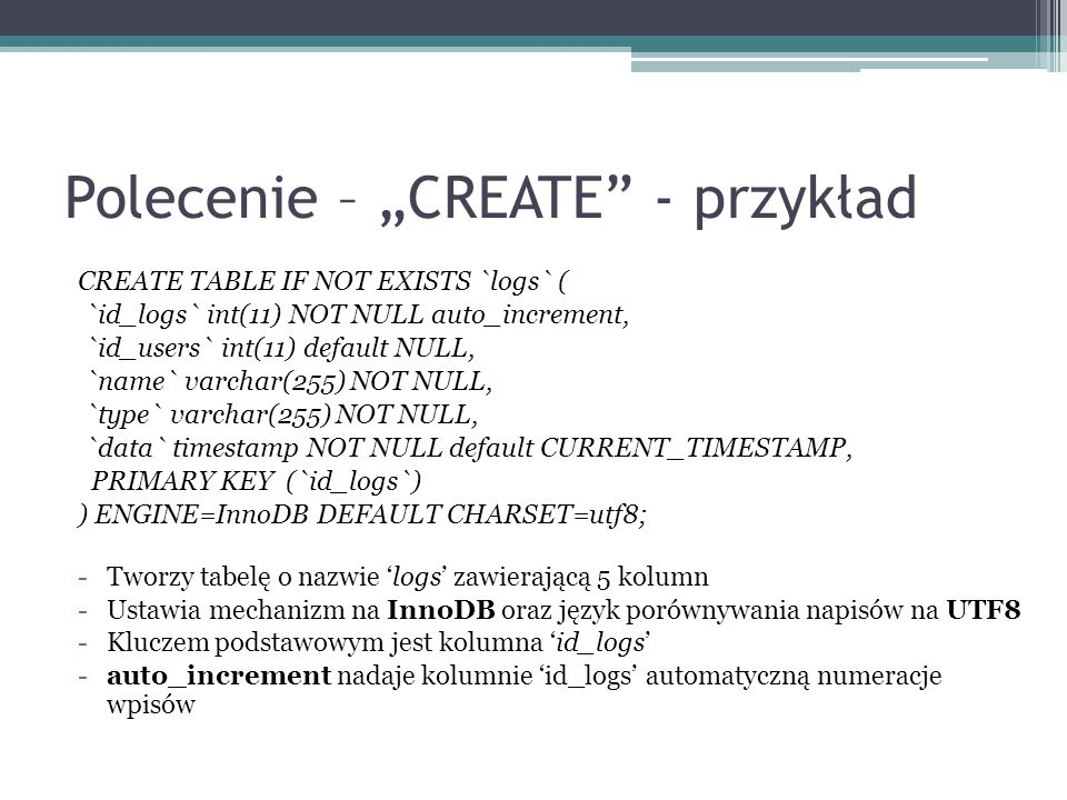 Polecenie – CREATE - przykład CREATE TABLE IF NOT EXISTS `logs` ( `id_logs` int(11) NOT NULL auto_increment, `id_users` int(11) default NULL, `name` v