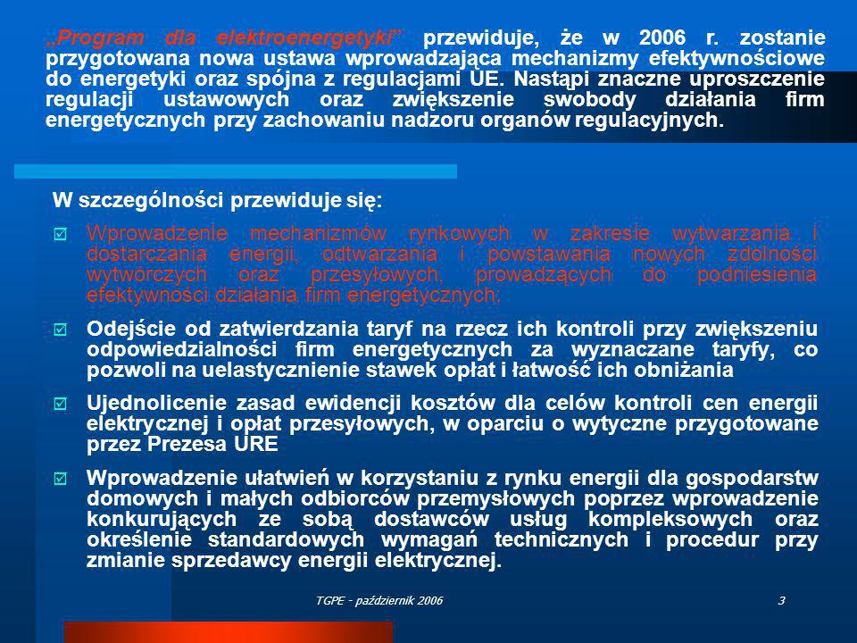 TGPE - październik 200624 Główne założenia do działania rynku regulacyjnych usług systemowych są następujące: Regulacyjne usługi systemowe zakupuje się w trybie przetargów na okresy minimum 5 letnie Płatności za regulacyjne usługi systemowe obejmujące składnik płatności za wykonanie usługi wyznacza się na podstawie ofert dla usług obejmujących: regulację pierwotną, wtórną, regulację 15 minutową oraz rezerwę odtworzeniową Płatności za gotowość usług obejmujących regulację pierwotną i wtórną, wyznacza się na podstawie stawek określonych w przetargach corocznych.