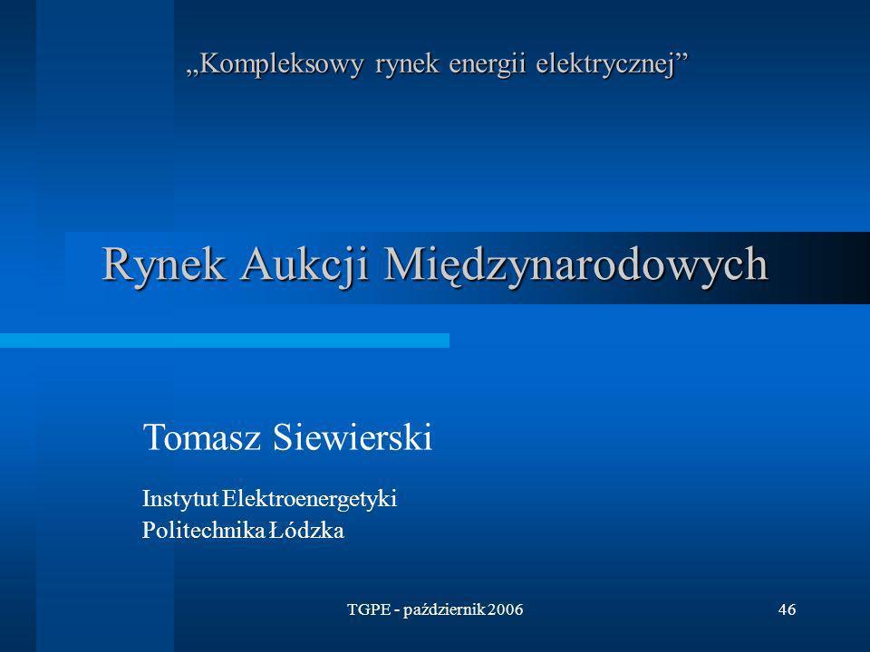 TGPE - październik 200646 Rynek Aukcji Międzynarodowych Kompleksowy rynek energii elektrycznej Tomasz Siewierski Instytut Elektroenergetyki Politechni