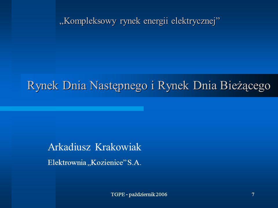 TGPE - październik 20067 Rynek Dnia Następnego i Rynek Dnia Bieżącego Arkadiusz Krakowiak Elektrownia Kozienice S.A. Kompleksowy rynek energii elektry