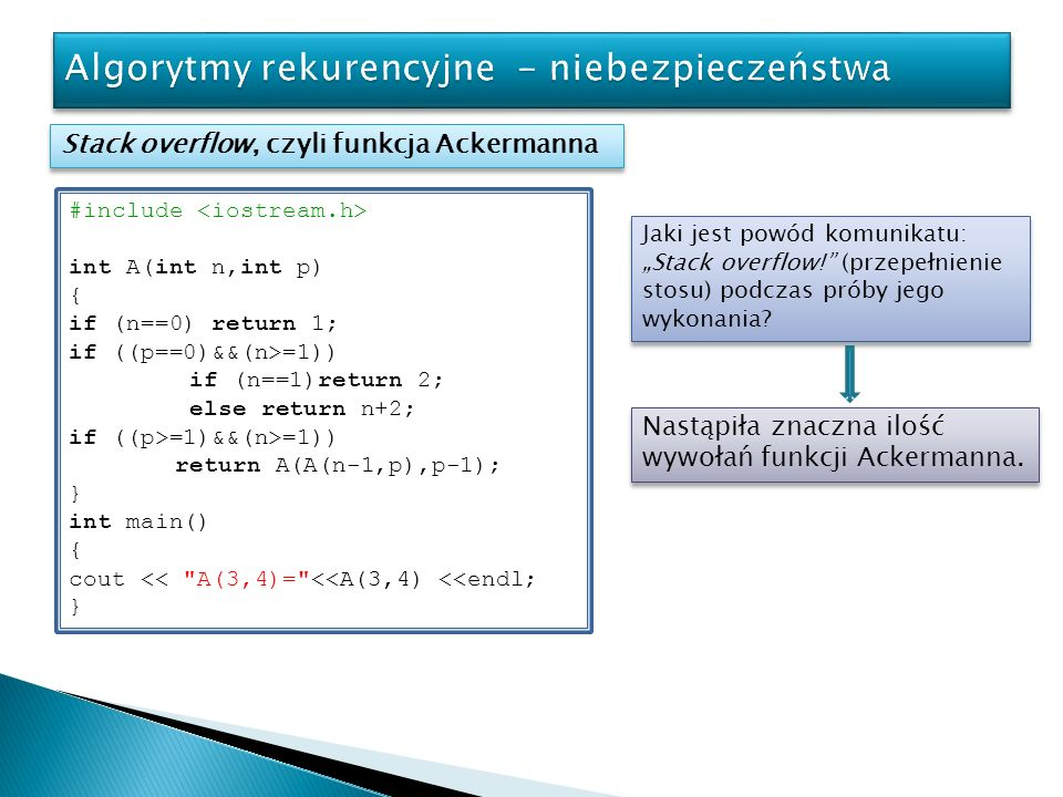 Stack overflow, czyli funkcja Ackermanna Analiza wywołań Pobieżna analiza funkcji A prowadzi do spostrzeżenia: Analogicznie dla 2 otrzymamy: Z samej definicji funkcji Ackermanna możemy wywnioskować, że Na bazie tych równań możliwe jest rekurencyjne udowodnienie, że