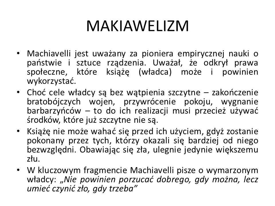 MAKIAWELIZM Machiavelli jest uważany za pioniera empirycznej nauki o państwie i sztuce rządzenia. Uważał, że odkrył prawa społeczne, które książę (wła