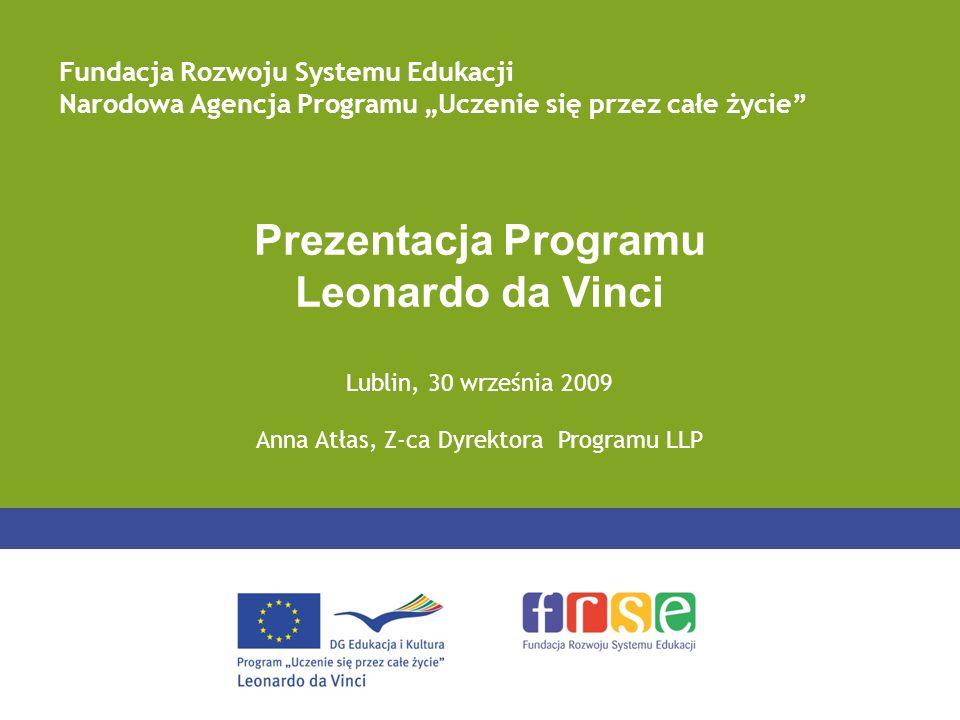 Prezentacja Programu Leonardo da Vinci Lublin, 30 września 2009 Anna Atłas, Z-ca Dyrektora Programu LLP Fundacja Rozwoju Systemu Edukacji Narodowa Agencja Programu Uczenie się przez całe życie