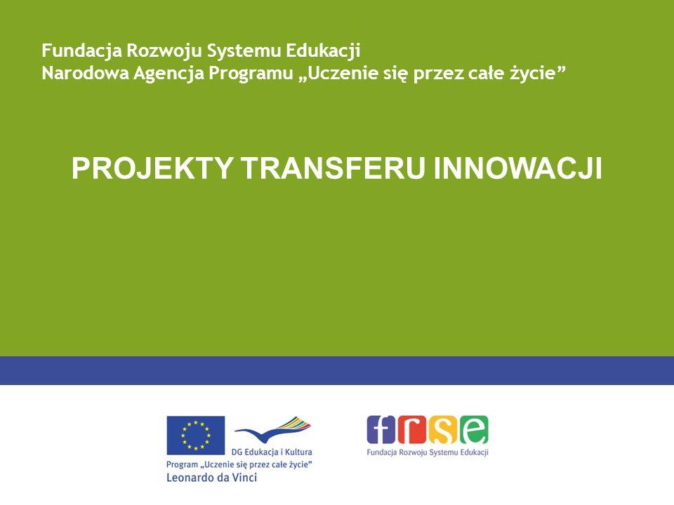 PROJEKTY TRANSFERU INNOWACJI Fundacja Rozwoju Systemu Edukacji Narodowa Agencja Programu Uczenie się przez całe życie