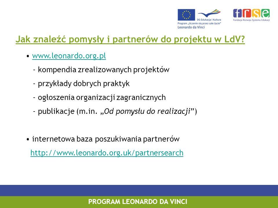 PROGRAM LEONARDO DA VINCI Jak znaleźć pomysły i partnerów do projektu w LdV? www.leonardo.org.pl - kompendia zrealizowanych projektów - przykłady dobr