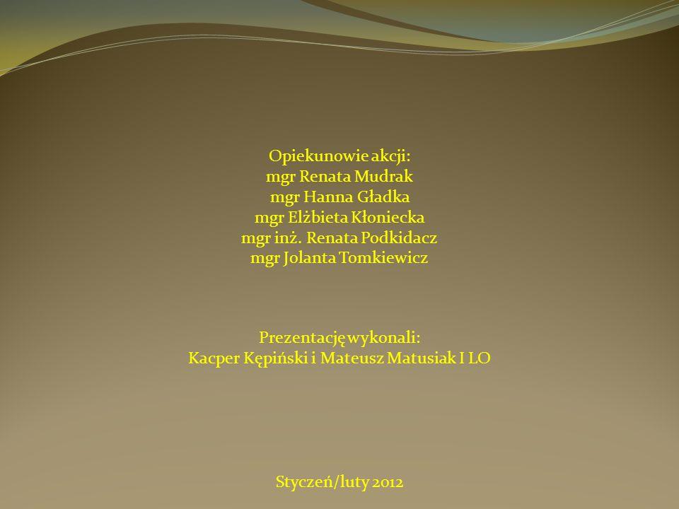 Prezentację wykonali: Kacper Kępiński i Mateusz Matusiak I LO Opiekunowie akcji: mgr Renata Mudrak mgr Hanna Gładka mgr Elżbieta Kłoniecka mgr inż. Re