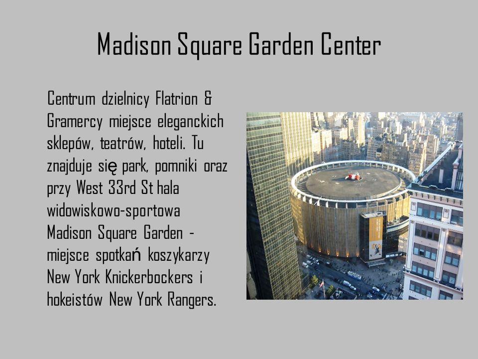 Madison Square Garden Center Centrum dzielnicy Flatrion & Gramercy miejsce eleganckich sklepów, teatrów, hoteli. Tu znajduje si ę park, pomniki oraz p