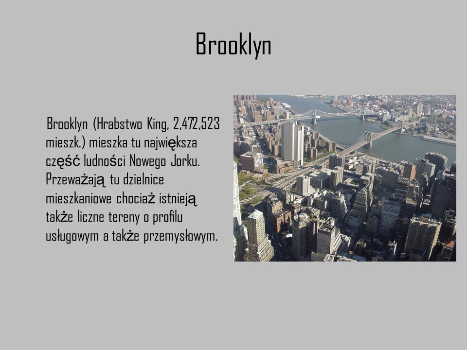 Brooklyn Brooklyn (Hrabstwo King, 2,472,523 mieszk.) mieszka tu najwi ę ksza cz ęść ludno ś ci Nowego Jorku. Przewa ż aj ą tu dzielnice mieszkaniowe c