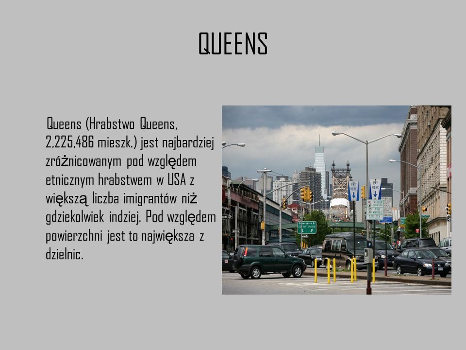 QUEENS Queens (Hrabstwo Queens, 2,225,486 mieszk.) jest najbardziej zró ż nicowanym pod wzgl ę dem etnicznym hrabstwem w USA z wi ę ksz ą liczba imigr
