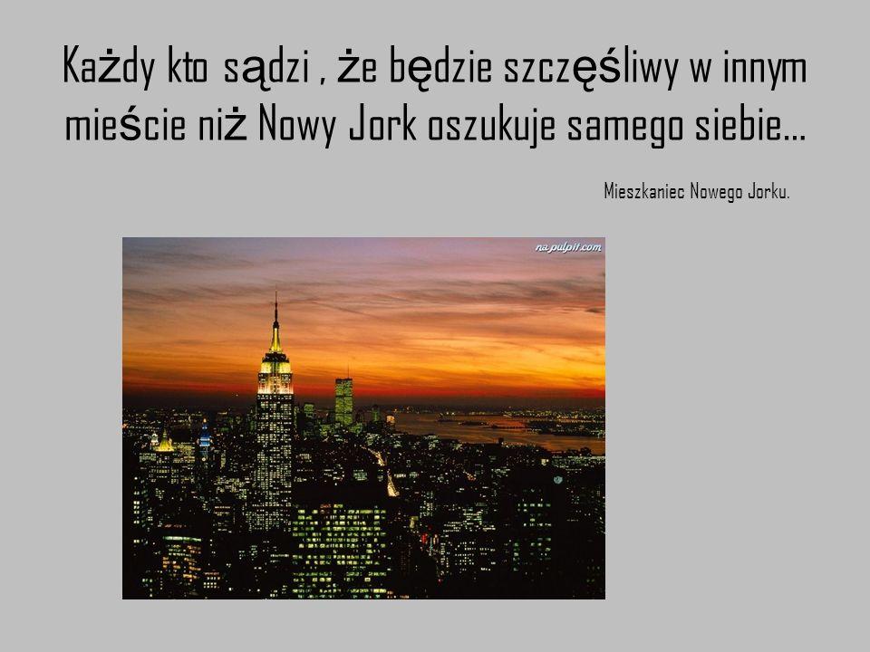 Ka ż dy kto s ą dzi, ż e b ę dzie szcz ęś liwy w innym mie ś cie ni ż Nowy Jork oszukuje samego siebie… Mieszkaniec Nowego Jorku.