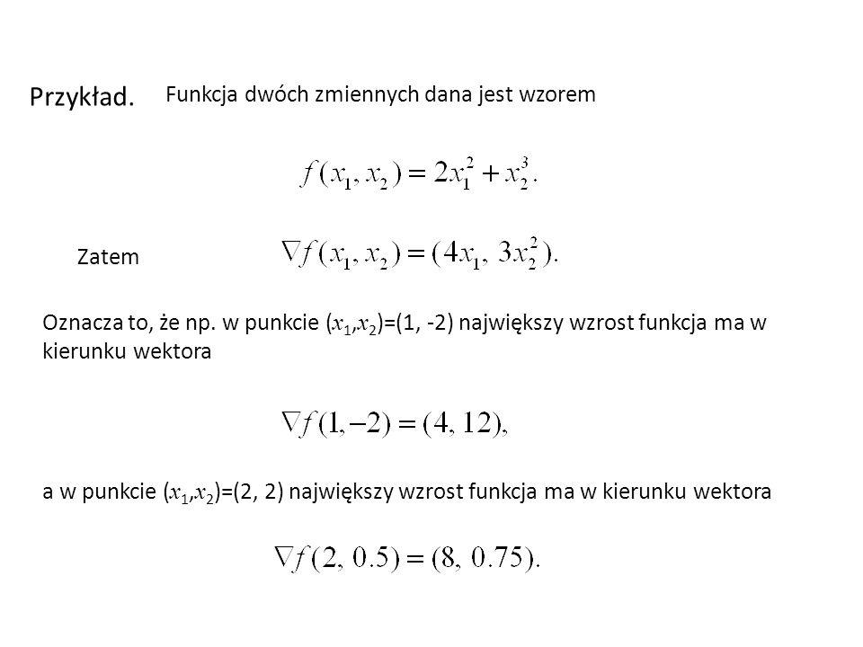 Przykład. Funkcja dwóch zmiennych dana jest wzorem Zatem Oznacza to, że np. w punkcie ( x 1, x 2 )=(1, -2) największy wzrost funkcja ma w kierunku wek