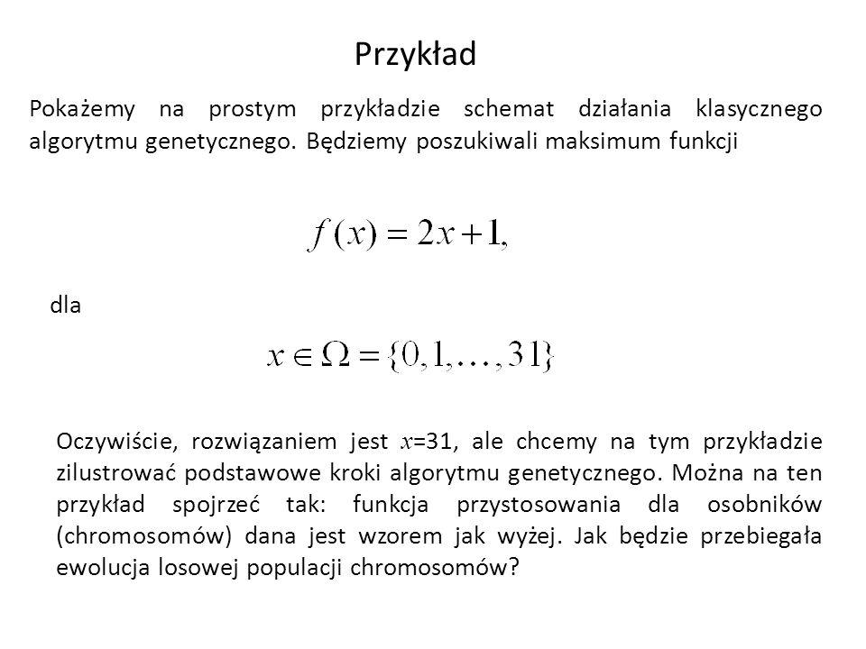 Przykład Pokażemy na prostym przykładzie schemat działania klasycznego algorytmu genetycznego. Będziemy poszukiwali maksimum funkcji dla Oczywiście, r