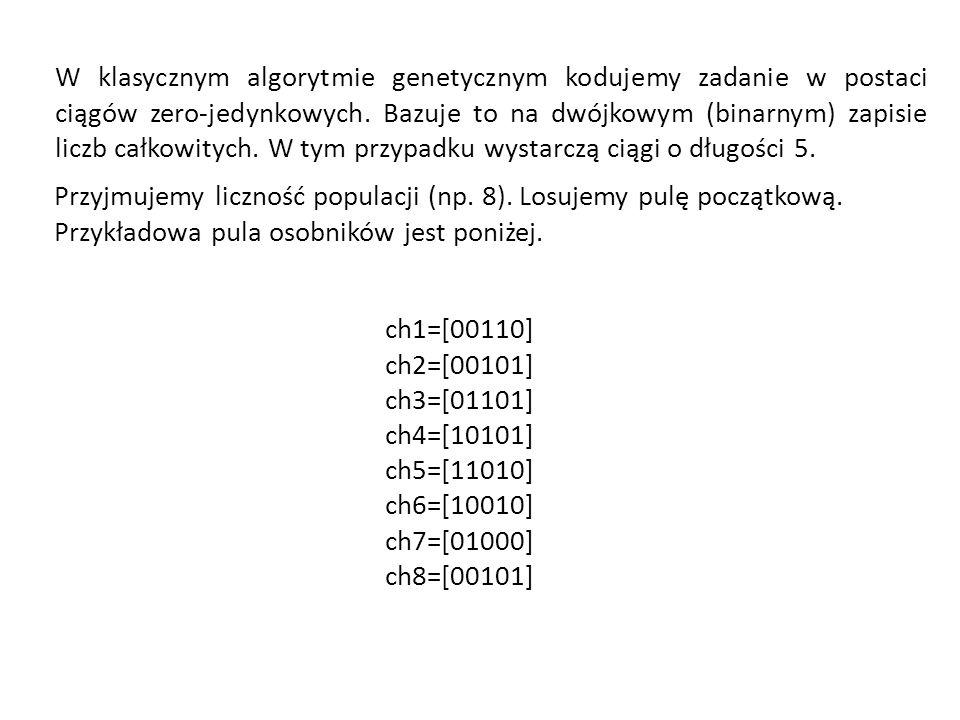Przyjmujemy liczność populacji (np. 8). Losujemy pulę początkową. Przykładowa pula osobników jest poniżej. ch1=[00110] ch2=[00101] ch3=[01101] ch4=[10