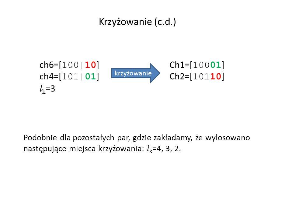 Krzyżowanie (c.d.) ch6=[ 100|10 ] ch4=[ 101|01 ] l k =3 krzyżowanie Ch1=[ 10001 ] Ch2=[ 10110 ] Podobnie dla pozostałych par, gdzie zakładamy, że wylo