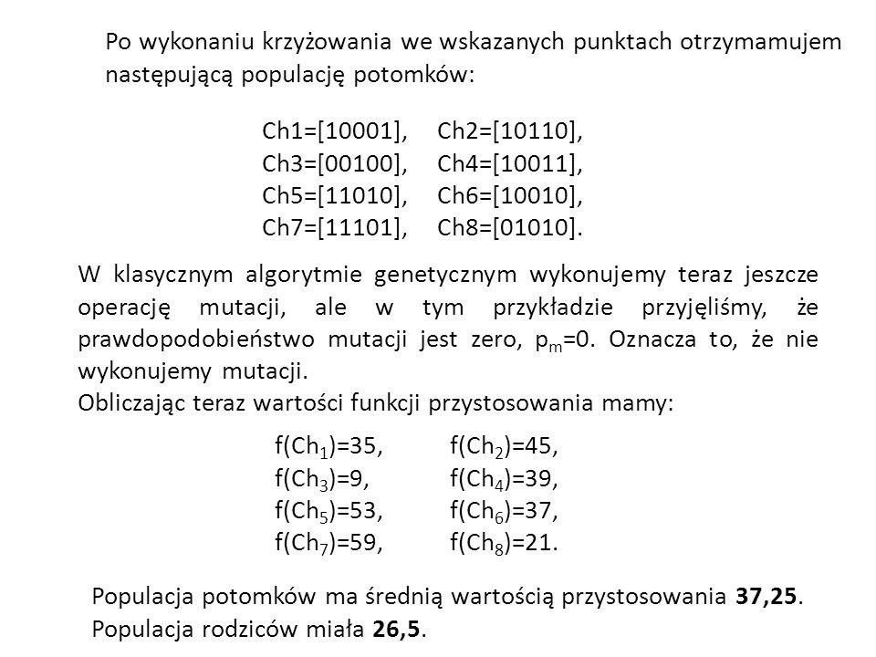 Po wykonaniu krzyżowania we wskazanych punktach otrzymamujem następującą populację potomków: Ch1=[10001],Ch2=[10110], Ch3=[00100],Ch4=[10011], Ch5=[11