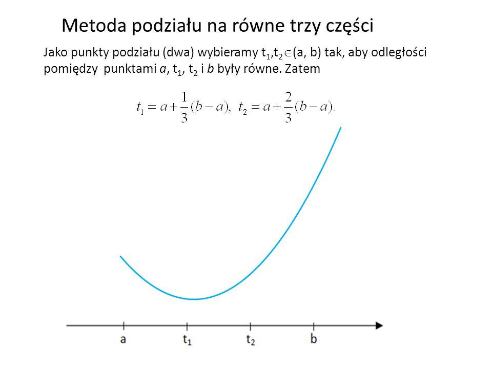 Metoda podziału na równe trzy części Jako punkty podziału (dwa) wybieramy t 1,t 2 (a, b) tak, aby odległości pomiędzy punktami a, t 1, t 2 i b były ró