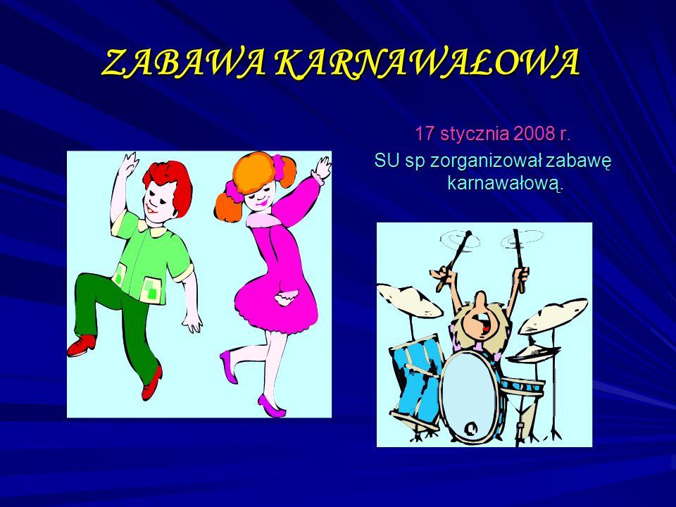 ZABAWA KARNAWAŁOWA 17 stycznia 2008 r. SU sp zorganizował zabawę karnawałową.