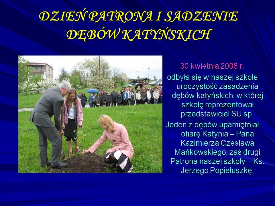 DZIEŃ PATRONA I SADZENIE DĘBÓW KATYŃSKICH 30 kwietnia 2008 r. odbyła się w naszej szkole uroczystość zasadzenia dębów katyńskich, w której szkołę repr