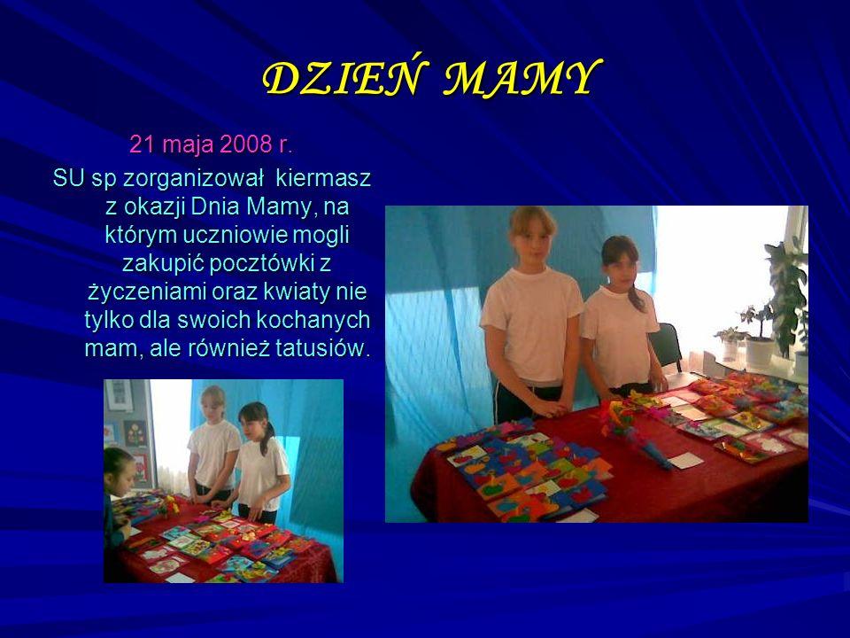 DZIEŃ MAMY 21 maja 2008 r. SU sp zorganizował kiermasz z okazji Dnia Mamy, na którym uczniowie mogli zakupić pocztówki z życzeniami oraz kwiaty nie ty