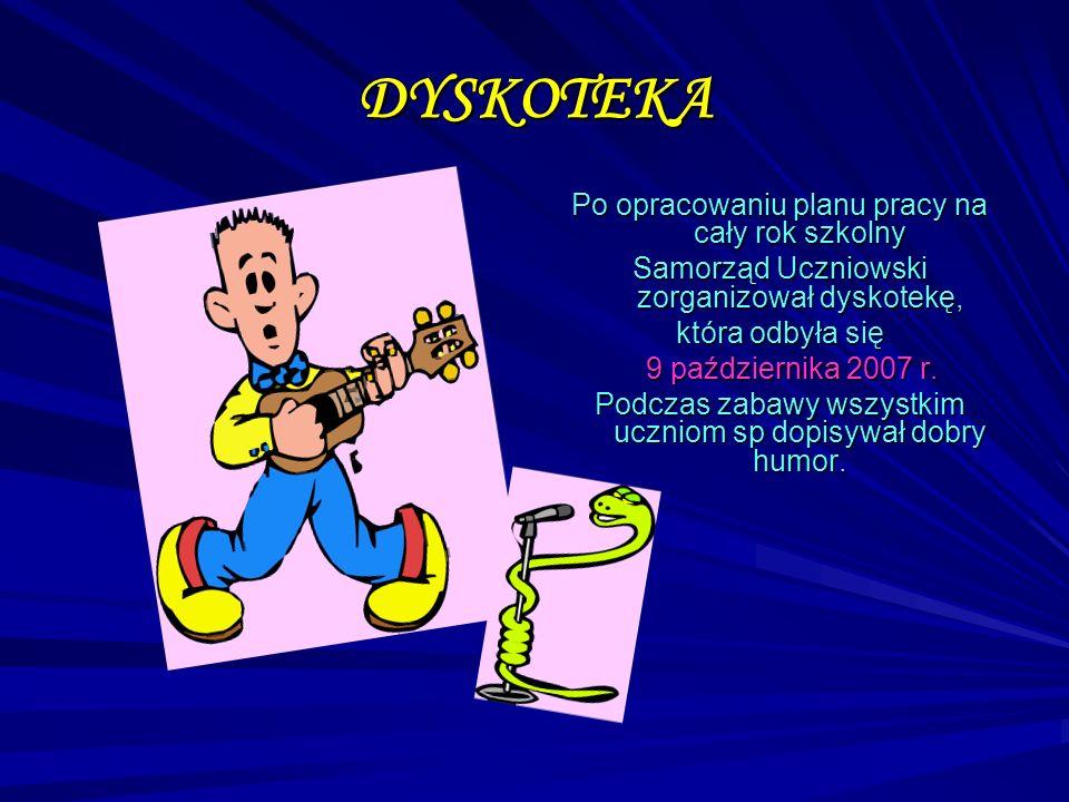 DYSKOTEKA Po opracowaniu planu pracy na cały rok szkolny Samorząd Uczniowski zorganizował dyskotekę, która odbyła się 9 października 2007 r. Podczas z