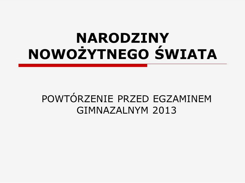 NARODZINY NOWOŻYTNEGO ŚWIATA POWTÓRZENIE PRZED EGZAMINEM GIMNAZALNYM 2013