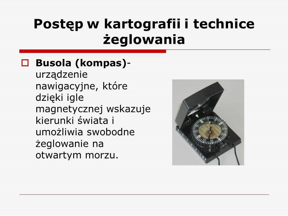 Postęp w kartografii i technice żeglowania Busola (kompas)- urządzenie nawigacyjne, które dzięki igle magnetycznej wskazuje kierunki świata i umożliwia swobodne żeglowanie na otwartym morzu.