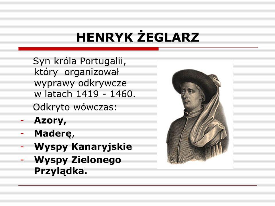 HENRYK ŻEGLARZ Syn króla Portugalii, który organizował wyprawy odkrywcze w latach 1419 - 1460.