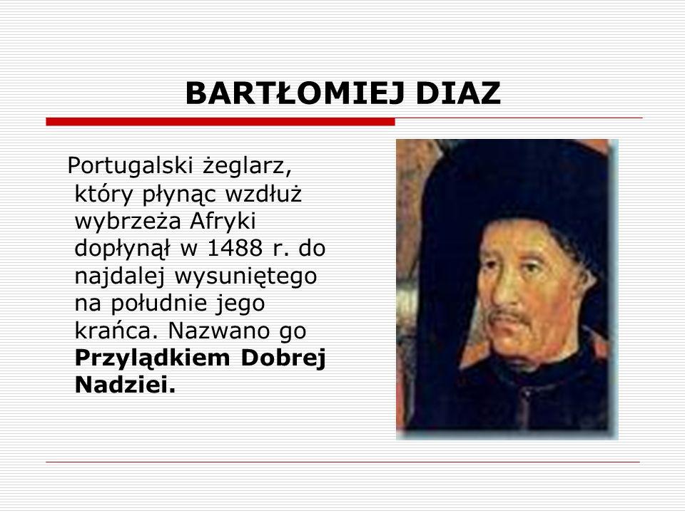 BARTŁOMIEJ DIAZ Portugalski żeglarz, który płynąc wzdłuż wybrzeża Afryki dopłynął w 1488 r.