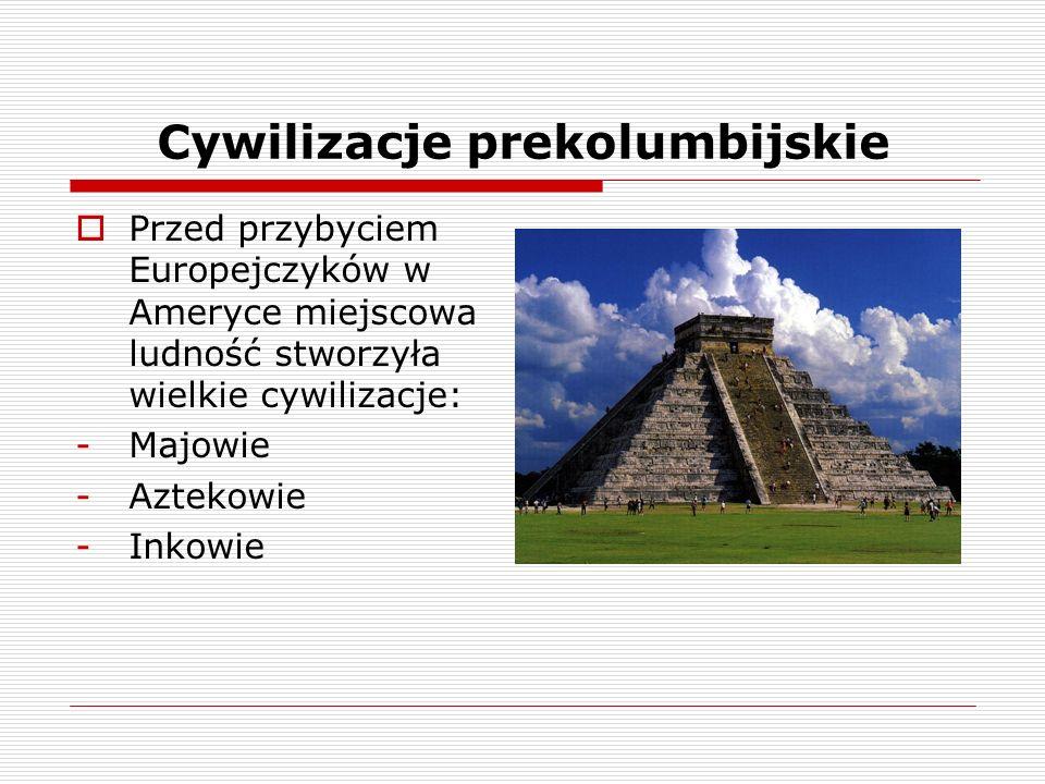 Cywilizacje prekolumbijskie Przed przybyciem Europejczyków w Ameryce miejscowa ludność stworzyła wielkie cywilizacje: -Majowie -Aztekowie -Inkowie