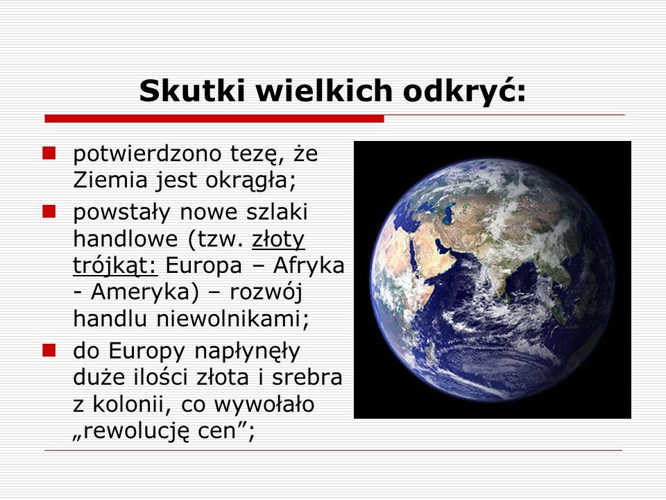 Skutki wielkich odkryć: potwierdzono tezę, że Ziemia jest okrągła; powstały nowe szlaki handlowe (tzw.