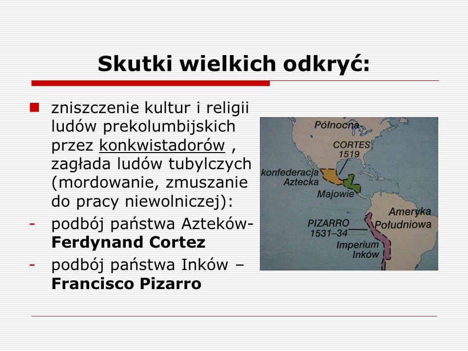 Skutki wielkich odkryć: zniszczenie kultur i religii ludów prekolumbijskich przez konkwistadorów, zagłada ludów tubylczych (mordowanie, zmuszanie do pracy niewolniczej): -podbój państwa Azteków- Ferdynand Cortez -podbój państwa Inków – Francisco Pizarro