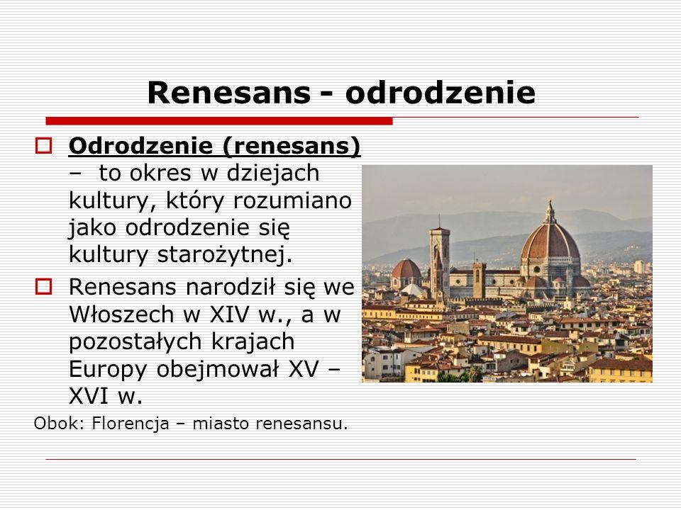 Renesans - odrodzenie Odrodzenie (renesans) – to okres w dziejach kultury, który rozumiano jako odrodzenie się kultury starożytnej.