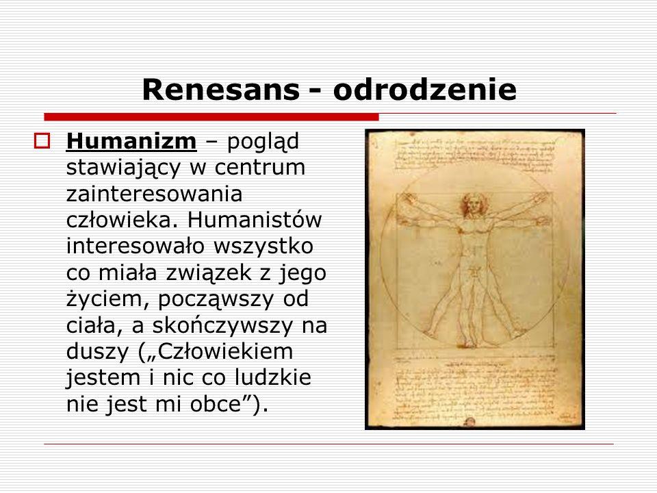 Renesans - odrodzenie Humanizm – pogląd stawiający w centrum zainteresowania człowieka.