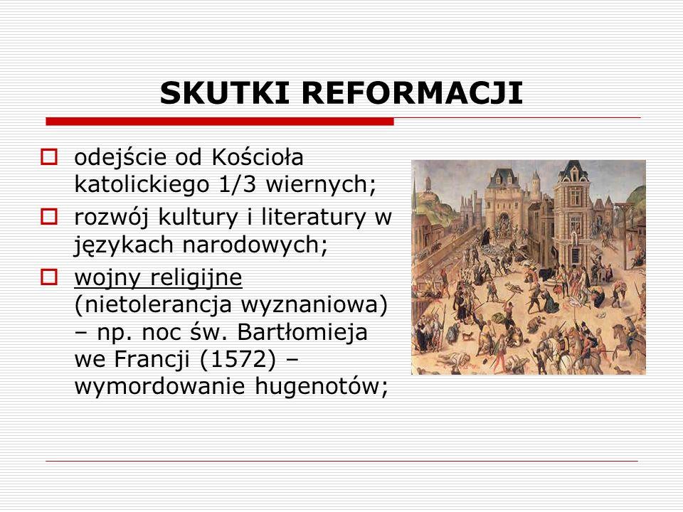 SKUTKI REFORMACJI odejście od Kościoła katolickiego 1/3 wiernych; rozwój kultury i literatury w językach narodowych; wojny religijne (nietolerancja wyznaniowa) – np.