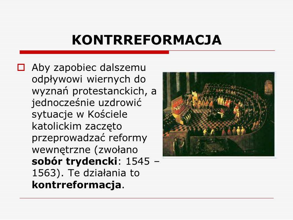 KONTRREFORMACJA Aby zapobiec dalszemu odpływowi wiernych do wyznań protestanckich, a jednocześnie uzdrowić sytuacje w Kościele katolickim zaczęto przeprowadzać reformy wewnętrzne (zwołano sobór trydencki: 1545 – 1563).