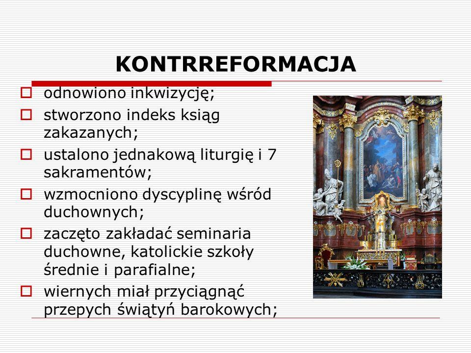 KONTRREFORMACJA odnowiono inkwizycję; stworzono indeks ksiąg zakazanych; ustalono jednakową liturgię i 7 sakramentów; wzmocniono dyscyplinę wśród duchownych; zaczęto zakładać seminaria duchowne, katolickie szkoły średnie i parafialne; wiernych miał przyciągnąć przepych świątyń barokowych;
