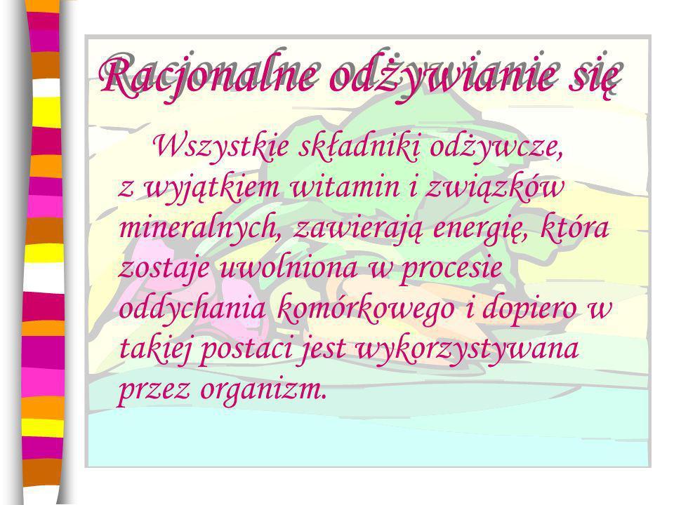 Racjonalne odżywianie się Wszystkie składniki odżywcze, z wyjątkiem witamin i związków mineralnych, zawierają energię, która zostaje uwolniona w procesie oddychania komórkowego i dopiero w takiej postaci jest wykorzystywana przez organizm.