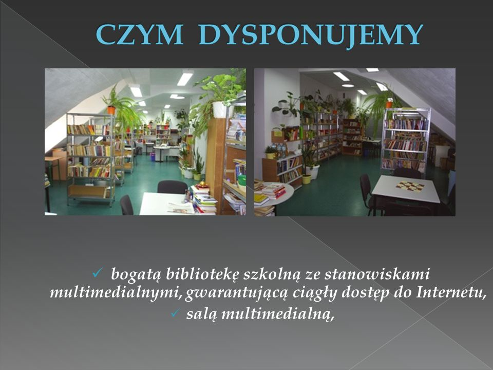 bogatą bibliotekę szkolną ze stanowiskami multimedialnymi, gwarantującą ciągły dostęp do Internetu, salą multimedialną,