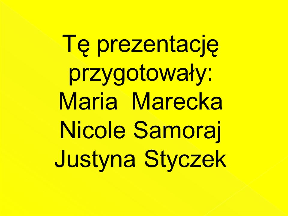Tę prezentację przygotowały: Maria Marecka Nicole Samoraj Justyna Styczek