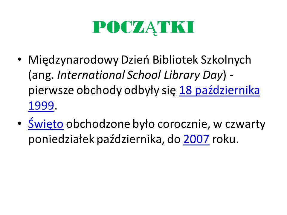 POCZ Ą TKI Międzynarodowy Dzień Bibliotek Szkolnych (ang. International School Library Day) - pierwsze obchody odbyły się 18 października 1999.18 paźd