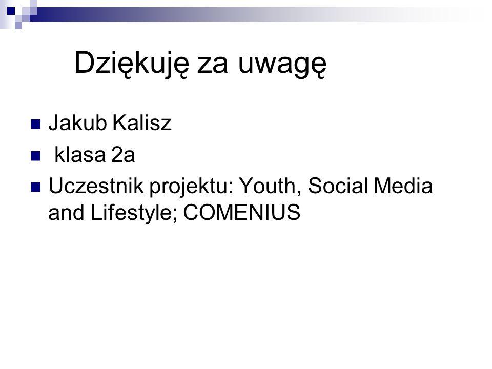 Dziękuję za uwagę Jakub Kalisz klasa 2a Uczestnik projektu: Youth, Social Media and Lifestyle; COMENIUS