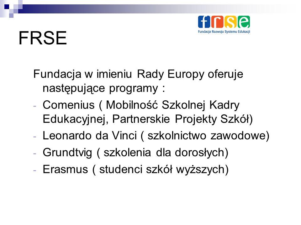 FRSE Fundacja w imieniu Rady Europy oferuje następujące programy : - Comenius ( Mobilność Szkolnej Kadry Edukacyjnej, Partnerskie Projekty Szkół) - Leonardo da Vinci ( szkolnictwo zawodowe) - Grundtvig ( szkolenia dla dorosłych) - Erasmus ( studenci szkół wyższych)