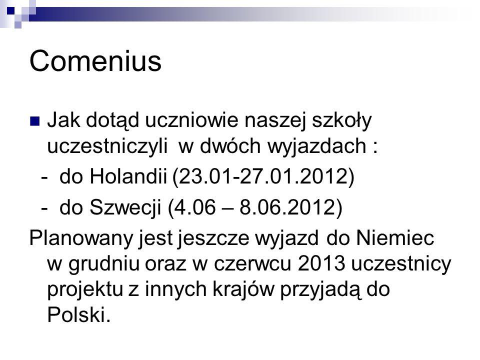 Comenius Jak dotąd uczniowie naszej szkoły uczestniczyli w dwóch wyjazdach : - do Holandii (23.01-27.01.2012) - do Szwecji (4.06 – 8.06.2012) Planowany jest jeszcze wyjazd do Niemiec w grudniu oraz w czerwcu 2013 uczestnicy projektu z innych krajów przyjadą do Polski.