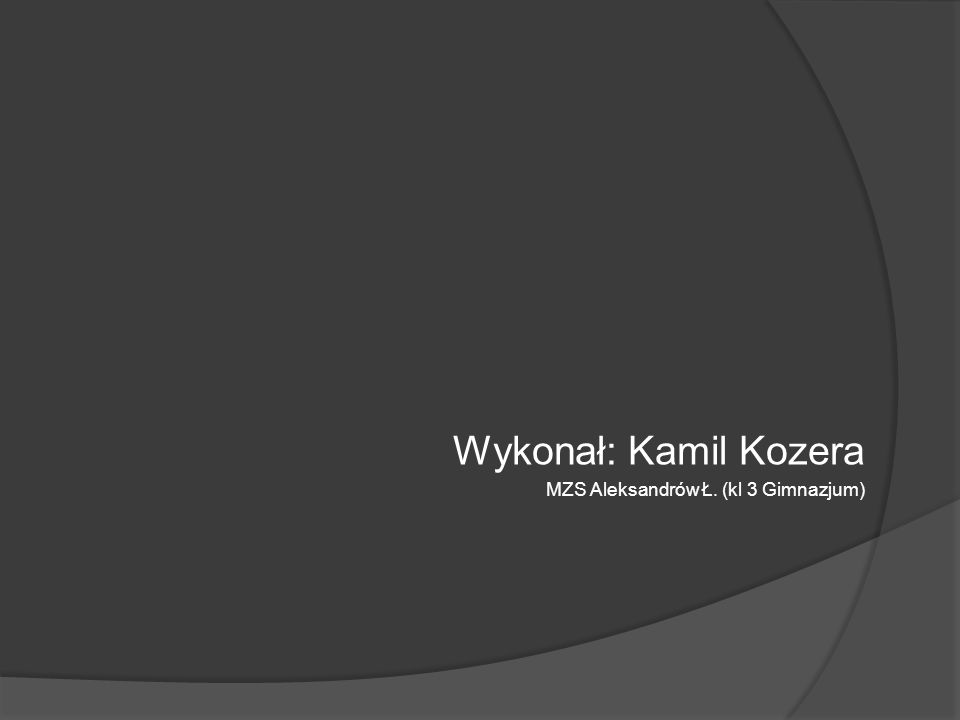 Wykonał: Kamil Kozera MZS Aleksandrów Ł. (kl 3 Gimnazjum)